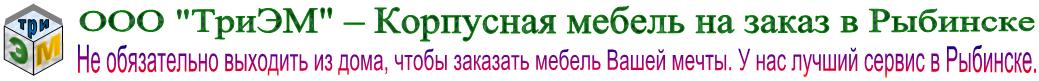 """ООО """"ТриЭМ"""" - Корпусная мебель на заказ в Рыбинске"""